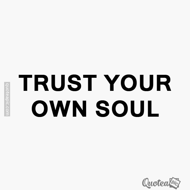 Trust your own soul