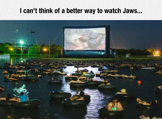 I can't think of a better way to watch Jaws