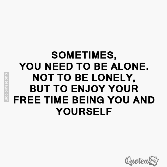 You need to be alone